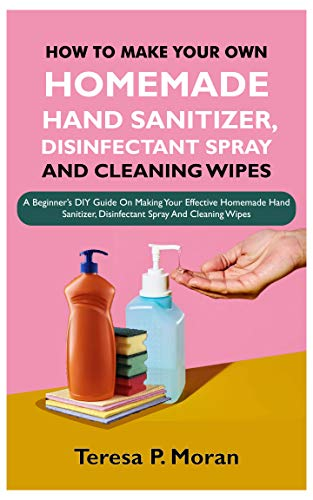 HOW TO MAKE YOUR OWN HOMEMADE HAND SANITIZER, DISINFECTANT SPRAY AND CLEANING WIPES: A Beginner's DIY Guide On Making Your Effective Homemade Hand Sanitizer, Disinfectant Spray And Cleaning Wipes