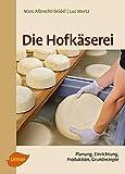 Die Hofkäserei: Planung, Einrichtung, Produktion, Grundrezepte - Marc Albrecht-Seidel