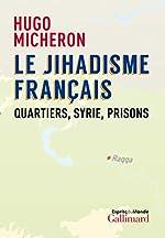 Le jihadisme français - Quartiers, Syrie, prisons de Hugo Micheron