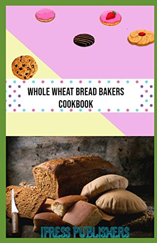 Whole Wheat Bread Bakers Cookbook