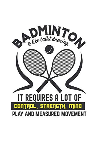 Badminton is like ballet dancing It requires a lot of control, strength, mind play and measured movement: Paper Notebook Journal with Badminton Cover   dotted   6x9   120 pages