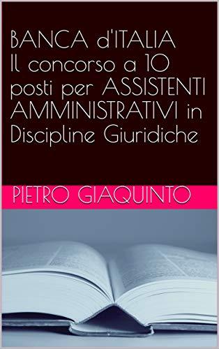 BANCA d'ITALIA Il concorso a 10 posti per ASSISTENTI AMMINISTRATIVI in Discipline Giuridiche (Corsi e Concorsi STUDIOPIGI Vol. 32)