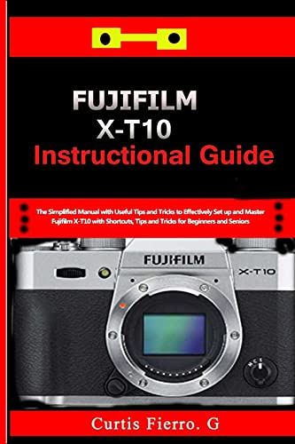 Fujifilm X-T10 Instructional Guide: The Simplified Manual with Useful Tips and Tricks to Effectively Set up and Master Fujifilm X-T10 with Shortcuts, Tips and Tricks for Beginners and seniors