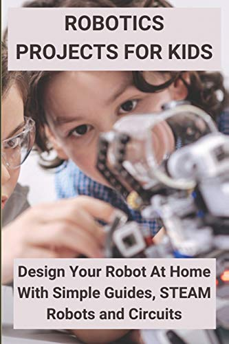 Robotics Projects for Kids: Design Your Robot At Home With Simple Guides, STEAM Robots and Circuits: Robotic Guide For Engineering Students