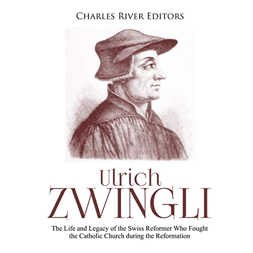 Ulrich Zwingli: The Life and Legacy of the Swiss Reformer Who Fought the Catholic Church during the Reformation audiobook cover art