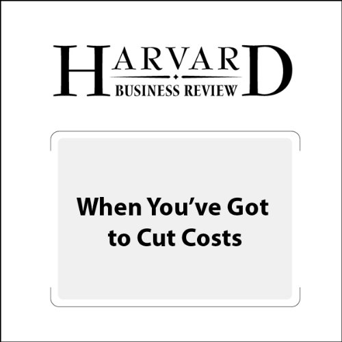 When You've Got to Cut Costs – Now (Harvard Business Review) audiobook cover art