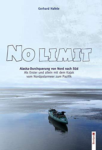 No Limit: Alaska-Durchquerung von Nord nach Süd. Als bisher Einziger mit dem Kajak vom Nordpolarmeer zum Pazifik