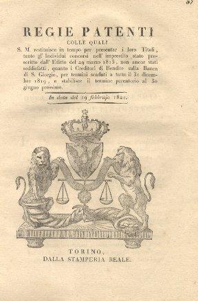 Regie patenti colle quali S. M. restituisce in tempo per presentar i loro Titoli, tanto gl'Individui concorsi nell'imprestito stato prescritto dall'Editto del 29.3.1815, non ancor stati soddisfatti, quanto i Creditori di Rendite sulla Banca di S. Giorgio, per termini scaduti...19 febbraio 1821.