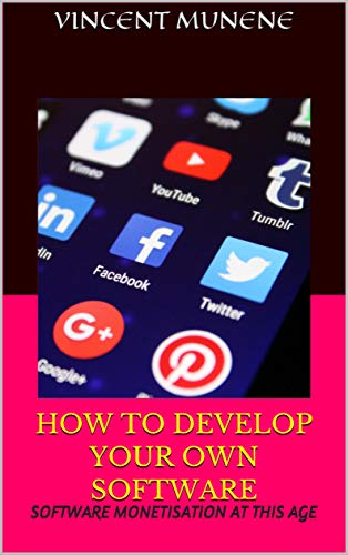 HOW TO DEVELOP YOUR OWN SOFTWARE: SOFTWARE MONETISATION AT THIS AGE (English Edition)