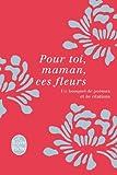 Pour toi, maman, ces fleurs: Un bouquet de poèmes et de citations de Collectif (15 mai 2013) Broché