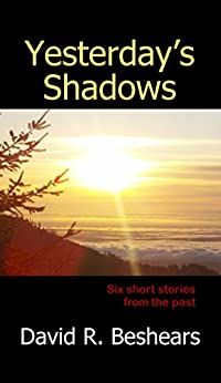 Yesterday's Shadows: Six short stories from the past... by [David R. Beshears]