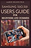 SAMSUNG S20, S21 USERS GUIDE FOR BEGINNERS AND DUMMIES: A COMPLETE MANUAL TO MASTER AND OPERATE SAMSUNG S21 SERIES