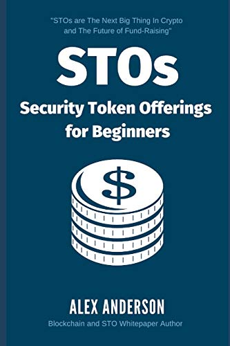 STOs - Security Token Offerings for Beginners: The Ultimate Guide to Security Tokens, Security Token Offerings and Tokenized Securities
