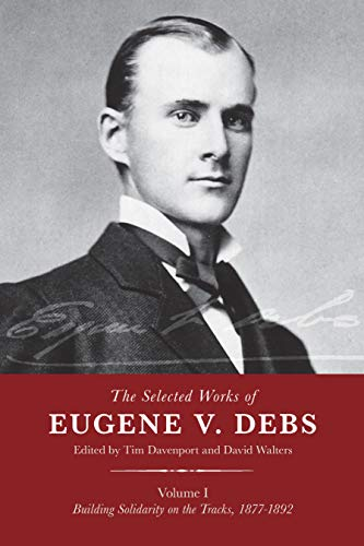 The Selected Works of Eugene V. Debs, Vol. I: Building Solidarity on the Tracks, 1877–1892