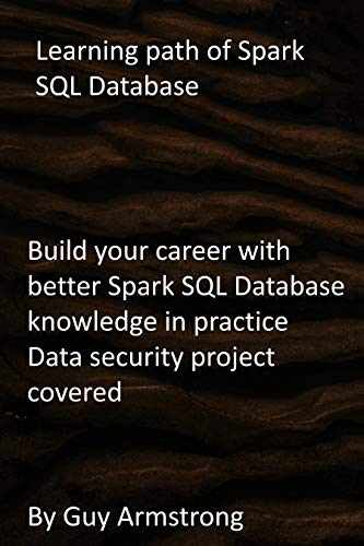 Learning path of Spark SQL Database: Build your career with better Spark SQL Database knowledge in practice Data security project covered (English Edition)