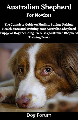 Australian Shepherd For Novices: The Complete Guide on Finding, Buying, Raising, Health, Care and Training Your Australian Shepherd Puppy or Dog Including ... (Australian Shepherd Training Book)