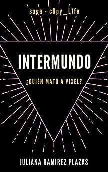 INTERMUNDO (saga: c0py_L1fe): ¿Quién mató a Vixel? (Spanish Edition) by [Juliana Ramírez Plazas]