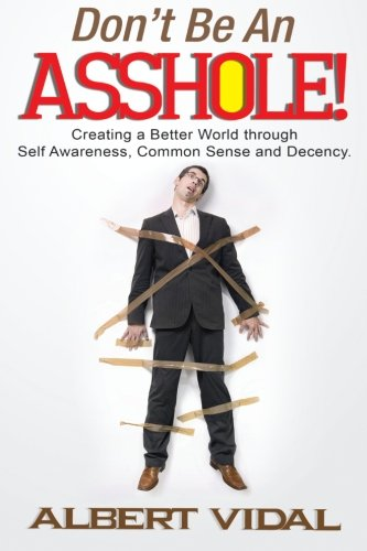Don't Be An Asshole!: Creating a Better World through Self Awareness, Common Sense and Decency