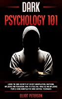 Dark Psychology 101: Learn the Dark Secrets of Covert Manipulation, Emotional Influence and Persuasion. How to Stealthily Analyze and influence People Using Manipulative Mind Control Techniques