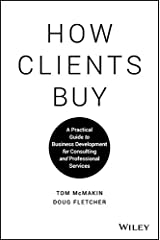 How Clients Buy: A Practical Guide to Business Development for Consulting and Professional Services Kindle Edition