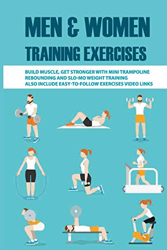 Men & Women Training Exercises: Build Muscle, Get Stronger With Mini Trampoline Rebounding And Slo-mo Weight Training, Also Include Easy-To-Follow Exercises Video Links: Weight Training Books For Wome