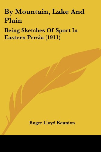 By Mountain, Lake And Plain: Being Sketches Of Sport In Eastern Persia (1911)