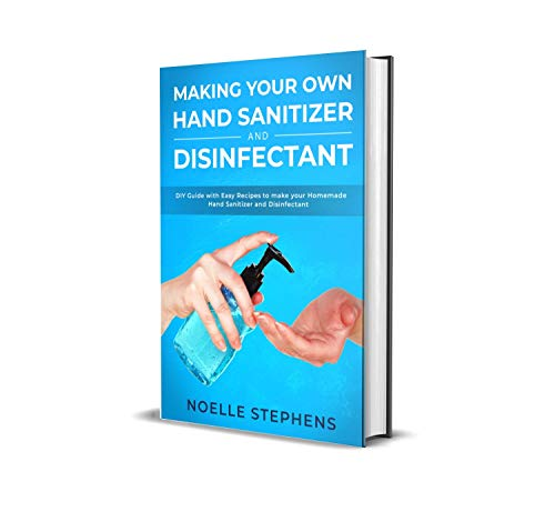 MAKING YOUR OWN HAND SANITIZER AND DISINFECTANT: DIY Guide With Easy Recipes to Make Your Homemade Hand Sanitizer and Disinfectant (Diy Homemade Tools Book 2)