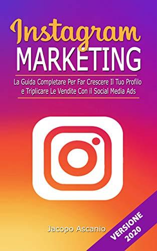 INSTAGRAM MARKETING; La guida completa per far crescere il tuo profilo e triplicare le vendite con il social media ads