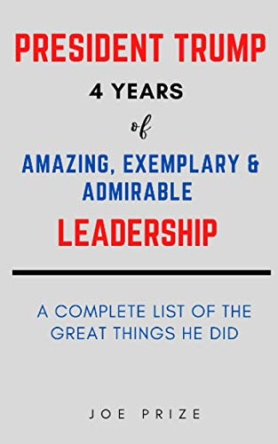 PRESIDENT TRUMP 4 YEARS OF AMAZING, EXEMPLARY & ADMIRABLE LEADERSHIP - A COMPLETE LIST OF THE GREAT THINGS HE DID