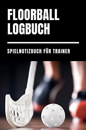 Floorball Logbuch Spielnotizbuch für Trainer: Floor ball Taktik Heft für Spieldokumentation / Uni Hockey Trainer Notizheft