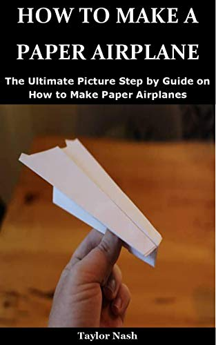 How to Make a Paper Airplane : The Ultimate Picture Step by Guide on How to Make Paper Airplanes (English Edition)