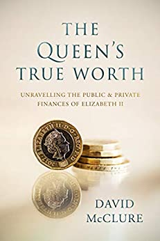 The Queen's True Worth: Unravelling the public & private finances of Queen Elizabeth II by [David McClure]