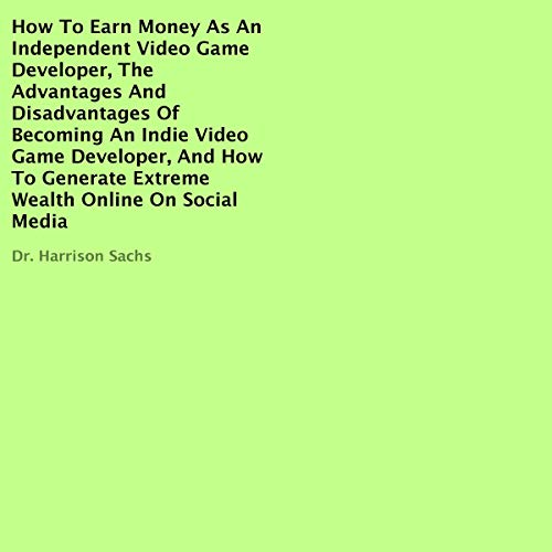How to Earn Money as an Independent Video Game Developer, the Advantages and Disadvantages of Becoming an Indie Video Game Developer, and How to Generate Extreme Wealth Online on Social Media cover art