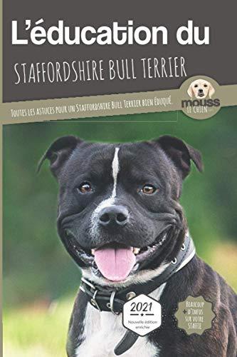 L'ÉDUCATION DU STAFFORDSHIRE BULL TERRIER - Edition 2021 enrichie: Toutes les astuces pour un Staffordshire Bull Terrier bien éduqué