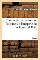 Travaux de La Commission Franaaise Sur L'Industrie Des Nations. Tome 8 2013385498 Book Cover