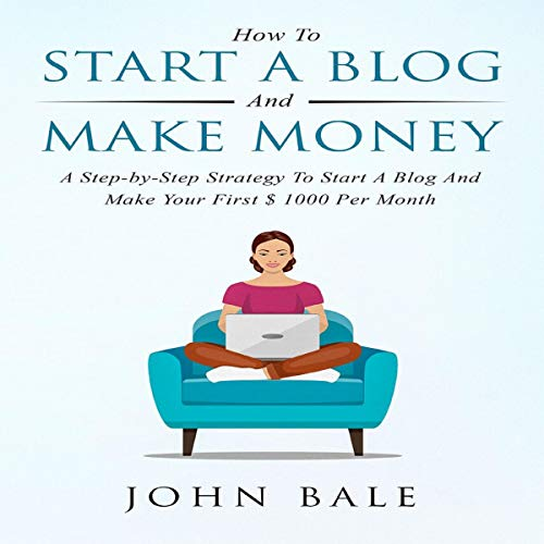 How to Start a Blog and Make Money: A Step-By-Step Strategy to Start a Blog and Make Your First $ 1000 per Month cover art