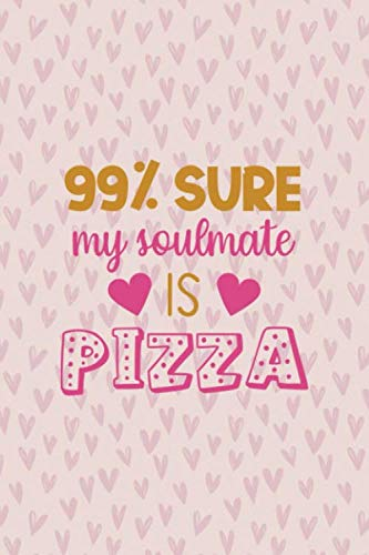 99% Sure My Soulmate Is Pizza: Notebook Journal Composition Blank Lined Diary Notepad 120 Pages Paperback Pink Hearts Soulmate