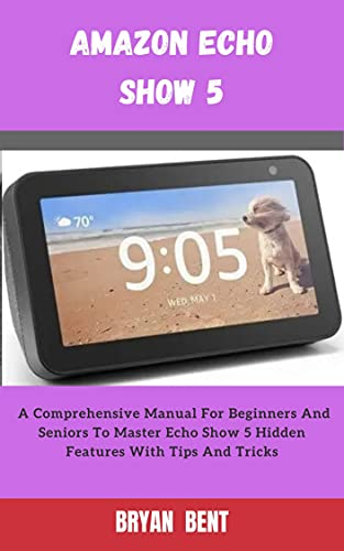 Amazon Echo Show 5: A Comprehensive Manual For Beginners And Seniors To Master The Amazon Echo Show 5 Features With Tips And Tricks (English Edition)