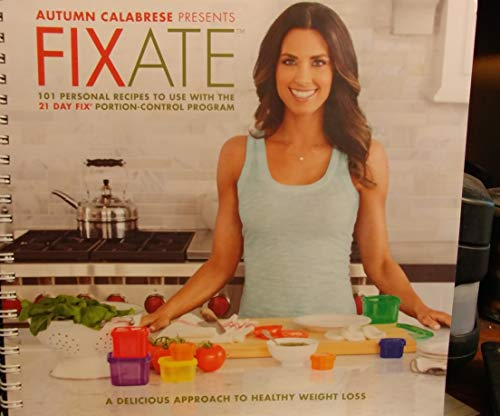 Autumn Calabrese Presents FIXATE Cookbook - 101 Personal recipes to Use with the 21 Day Fix Recipes