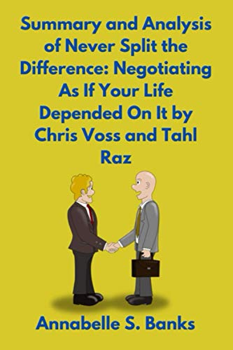 Summary and Analysis of Never Split the Difference: Negotiating As If Your Life Depended On It by Chris Voss and Tahl Raz