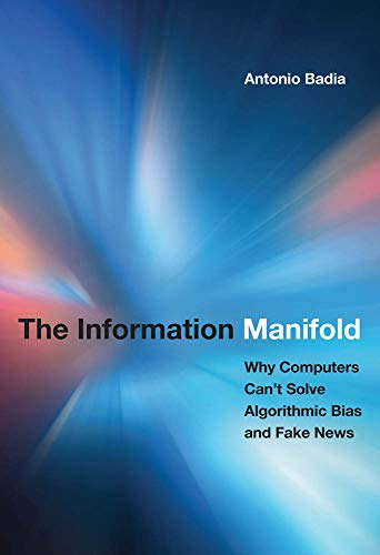 The Information Manifold: Why Computers Can't Solve Algorithmic Bias and Fake News (History and Foundations of Information Science) by Antonio Badia