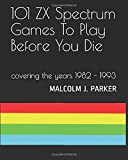 101 ZX Spectrum Games To Play Before You Die: 1982 - 1993 (101 Play Before You Die)