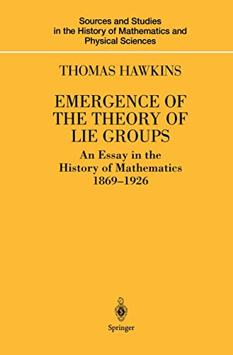 Emergence of the Theory of Lie Groups: An Essay in the History of Mathematics 1869–1926 (Sources and Studies in the History of Mathematics and Physical Sciences)