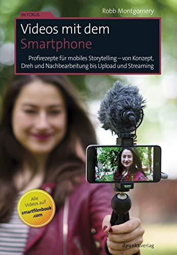 Videos mit dem Smartphone: Profirezepte für mobiles Storytelling – von Konzept, Dreh und Nachbearbeitung bis Upload und Streaming (Im Fokus)