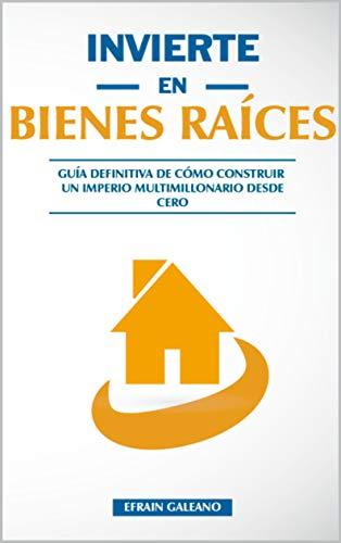Invierte en Bienes Raíces: GUÍA Definitiva de Cómo Construir un Imperio Multimillonario desde CERO - Bienes Raíces para Pincipiantes eBook: Galeano, Efrain: Amazon.es: Tienda Kindle