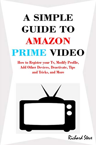 A SIMPLE  GUIDE TO  AMAZON  PRIME VIDEO: How to Register your Tv, Modify Profile, Add Other Devices, Deactivate, Tips  and Tricks, and More (English Edition)