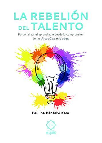 La Rebelión Del talento: Personalizar el aprendizaje desde la comprensión de las altas capacidades (Personalizar el aprendizaje desde la comprensiójn de las Altas Capacidades.)