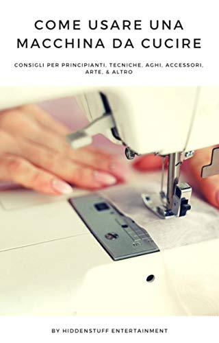 Come Usare una Macchina da Cucire: consigli per principianti, tecniche, aghi, accessori, arte, &...