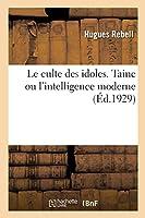 Le Culte Des Idoles. Taine Ou l'Intelligence Moderne, M. de Goncourt Ou l'Attente Des Sensations: Rares, Gustave Flaubert Ou l'Artiste Impeccable, Le Nietzschéisme