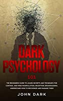 Dark Psychology 101: Beginners Guide to Learn Secrets and Techniques for Control and Mind Manipulation, Deception, Brainwashing - Understand How to Recognize and Manage Them